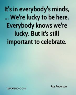 It's in everybody's minds, ... We're lucky to be here. Everybody knows we're lucky. But it's still important to celebrate.