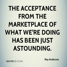 The acceptance from the marketplace of what we're doing has been just astounding.
