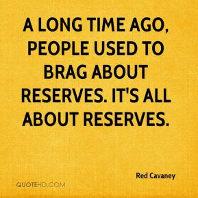 A long time ago, people used to brag about reserves. It's all about reserves.