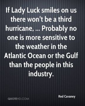 If Lady Luck smiles on us there won't be a third hurricane, ... Probably no one is more sensitive to the weather in the Atlantic Ocean or the Gulf than the people in this industry.