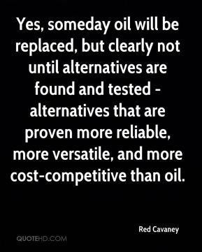 Red Cavaney  - Yes, someday oil will be replaced, but clearly not until alternatives are found and tested - alternatives that are proven more reliable, more versatile, and more cost-competitive than oil.