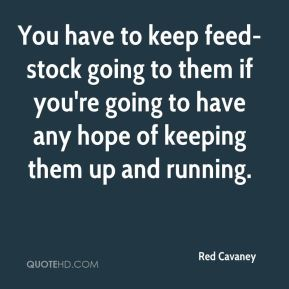 You have to keep feed-stock going to them if you're going to have any hope of keeping them up and running.
