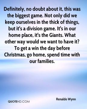Renaldo Wynn  - Definitely, no doubt about it, this was the biggest game. Not only did we keep ourselves in the thick of things, but it's a division game. It's in our home place, it's the Giants. What other way would we want to have it? To get a win the day before Christmas, go home, spend time with our families.