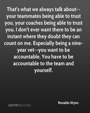 Renaldo Wynn  - That's what we always talk about--your teammates being able to trust you, your coaches being able to trust you. I don't ever want there to be an instant where they doubt they can count on me. Especially being a nine-year vet--you want to be accountable. You have to be accountable to the team and yourself.