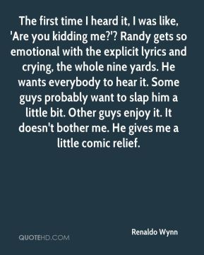Renaldo Wynn  - The first time I heard it, I was like, 'Are you kidding me?'? Randy gets so emotional with the explicit lyrics and crying, the whole nine yards. He wants everybody to hear it. Some guys probably want to slap him a little bit. Other guys enjoy it. It doesn't bother me. He gives me a little comic relief.