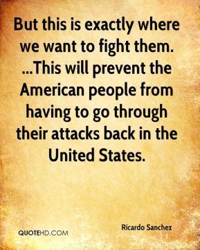 Ricardo Sanchez  - But this is exactly where we want to fight them. ...This will prevent the American people from having to go through their attacks back in the United States.