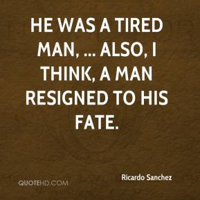 Ricardo Sanchez  - He was a tired man, ... Also, I think, a man resigned to his fate.