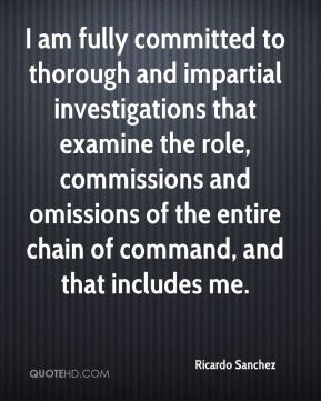 I am fully committed to thorough and impartial investigations that examine the role, commissions and omissions of the entire chain of command, and that includes me.