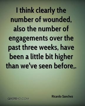 I think clearly the number of wounded, also the number of engagements over the past three weeks, have been a little bit higher than we've seen before.