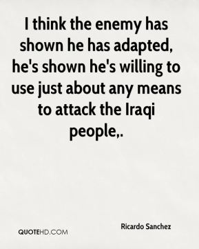 Ricardo Sanchez  - I think the enemy has shown he has adapted, he's shown he's willing to use just about any means to attack the Iraqi people.
