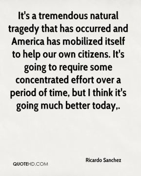 It's a tremendous natural tragedy that has occurred and America has mobilized itself to help our own citizens. It's going to require some concentrated effort over a period of time, but I think it's going much better today.