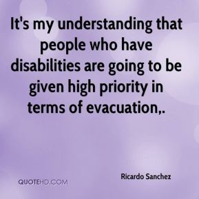 Ricardo Sanchez  - It's my understanding that people who have disabilities are going to be given high priority in terms of evacuation.