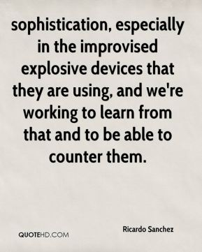 sophistication, especially in the improvised explosive devices that they are using, and we're working to learn from that and to be able to counter them.