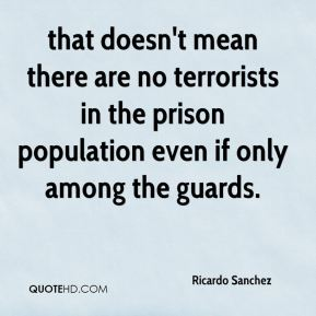 Ricardo Sanchez  - that doesn't mean there are no terrorists in the prison population even if only among the guards.