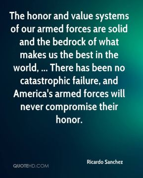 Ricardo Sanchez  - The honor and value systems of our armed forces are solid and the bedrock of what makes us the best in the world, ... There has been no catastrophic failure, and America's armed forces will never compromise their honor.
