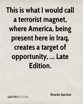 This is what I would call a terrorist magnet, where America, being present here in Iraq, creates a target of opportunity, ... Late Edition.