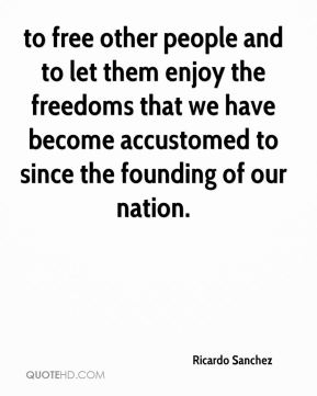 Ricardo Sanchez  - to free other people and to let them enjoy the freedoms that we have become accustomed to since the founding of our nation.