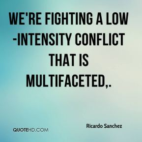 We're fighting a low-intensity conflict that is multifaceted.