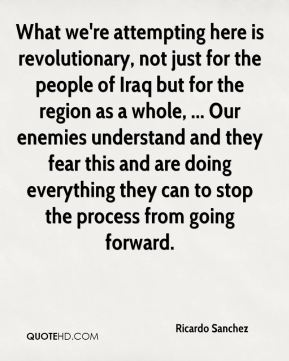 What we're attempting here is revolutionary, not just for the people of Iraq but for the region as a whole, ... Our enemies understand and they fear this and are doing everything they can to stop the process from going forward.