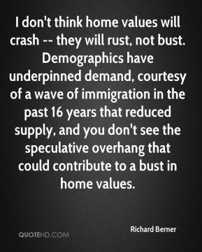 I don't think home values will crash -- they will rust, not bust. Demographics have underpinned demand, courtesy of a wave of immigration in the past 16 years that reduced supply, and you don't see the speculative overhang that could contribute to a bust in home values.