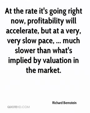 Richard Bernstein  - At the rate it's going right now, profitability will accelerate, but at a very, very slow pace, ... much slower than what's implied by valuation in the market.