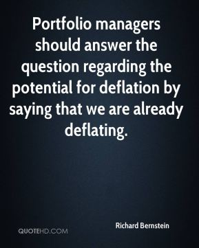 Richard Bernstein  - Portfolio managers should answer the question regarding the potential for deflation by saying that we are already deflating.