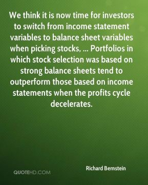 Richard Bernstein  - We think it is now time for investors to switch from income statement variables to balance sheet variables when picking stocks, ... Portfolios in which stock selection was based on strong balance sheets tend to outperform those based on income statements when the profits cycle decelerates.