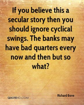 Richard Bove  - If you believe this a secular story then you should ignore cyclical swings. The banks may have bad quarters every now and then but so what?