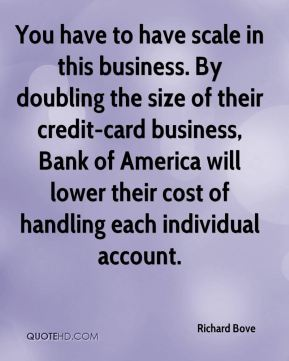Richard Bove  - You have to have scale in this business. By doubling the size of their credit-card business, Bank of America will lower their cost of handling each individual account.