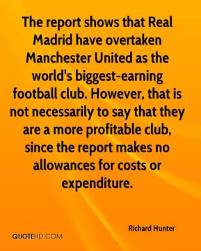 Richard Hunter  - The report shows that Real Madrid have overtaken Manchester United as the world's biggest-earning football club. However, that is not necessarily to say that they are a more profitable club, since the report makes no allowances for costs or expenditure.