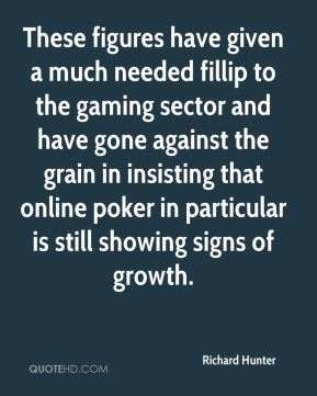 Richard Hunter  - These figures have given a much needed fillip to the gaming sector and have gone against the grain in insisting that online poker in particular is still showing signs of growth.