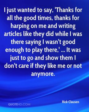 Rick Clausen  - I just wanted to say, 'Thanks for all the good times, thanks for harping on me and writing articles like they did while I was there saying I wasn't good enough to play there,' ... It was just to go and show them I don't care if they like me or not anymore.