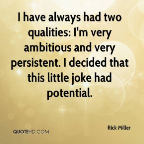 Rick Miller  - I have always had two qualities: I'm very ambitious and very persistent. I decided that this little joke had potential.