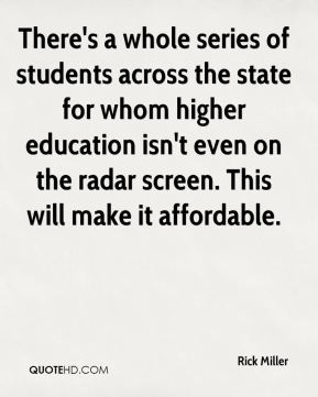 Rick Miller  - There's a whole series of students across the state for whom higher education isn't even on the radar screen. This will make it affordable.