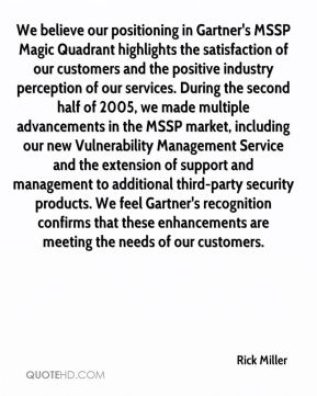 Rick Miller  - We believe our positioning in Gartner's MSSP Magic Quadrant highlights the satisfaction of our customers and the positive industry perception of our services. During the second half of 2005, we made multiple advancements in the MSSP market, including our new Vulnerability Management Service and the extension of support and management to additional third-party security products. We feel Gartner's recognition confirms that these enhancements are meeting the needs of our customers.