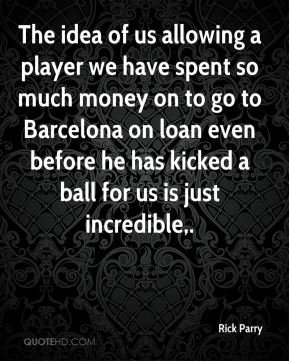 The idea of us allowing a player we have spent so much money on to go to Barcelona on loan even before he has kicked a ball for us is just incredible.
