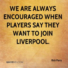 Rick Parry  - We are always encouraged when players say they want to join Liverpool.