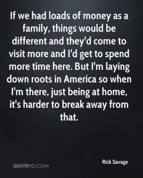 Rick Savage  - If we had loads of money as a family, things would be different and they'd come to visit more and I'd get to spend more time here. But I'm laying down roots in America so when I'm there, just being at home, it's harder to break away from that.