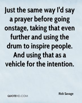 Rick Savage  - Just the same way I'd say a prayer before going onstage, taking that even further and using the drum to inspire people. And using that as a vehicle for the intention.