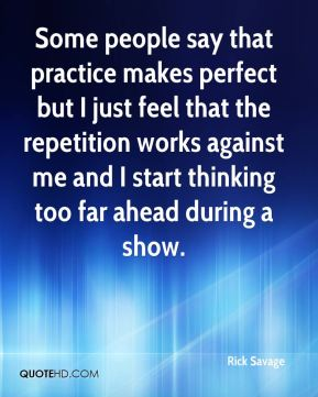 Rick Savage  - Some people say that practice makes perfect but I just feel that the repetition works against me and I start thinking too far ahead during a show.