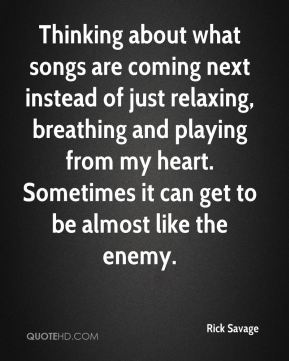 Rick Savage  - Thinking about what songs are coming next instead of just relaxing, breathing and playing from my heart. Sometimes it can get to be almost like the enemy.