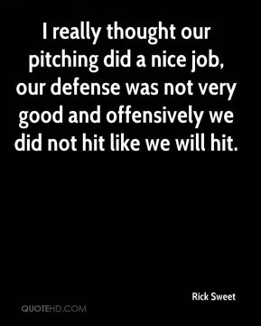 Rick Sweet  - I really thought our pitching did a nice job, our defense was not very good and offensively we did not hit like we will hit.