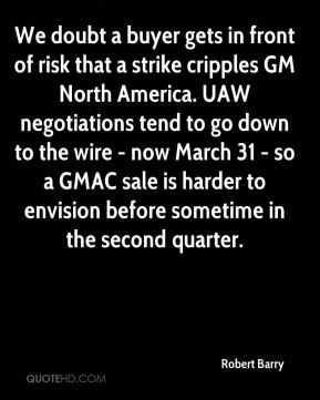 Robert Barry  - We doubt a buyer gets in front of risk that a strike cripples GM North America. UAW negotiations tend to go down to the wire - now March 31 - so a GMAC sale is harder to envision before sometime in the second quarter.