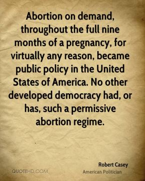 Robert Casey - Abortion on demand, throughout the full nine months of a pregnancy, for virtually any reason, became public policy in the United States of America. No other developed democracy had, or has, such a permissive abortion regime.