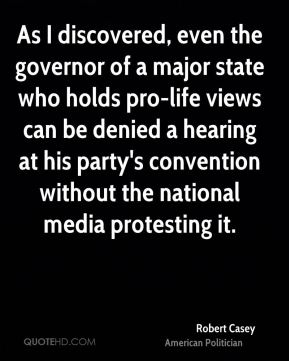 Robert Casey - As I discovered, even the governor of a major state who holds pro-life views can be denied a hearing at his party's convention without the national media protesting it.