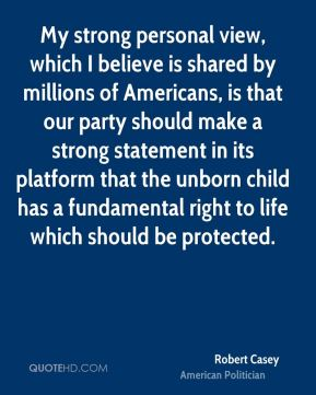 My strong personal view, which I believe is shared by millions of Americans, is that our party should make a strong statement in its platform that the unborn child has a fundamental right to life which should be protected.