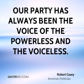 Our party has always been the voice of the powerless and the voiceless.