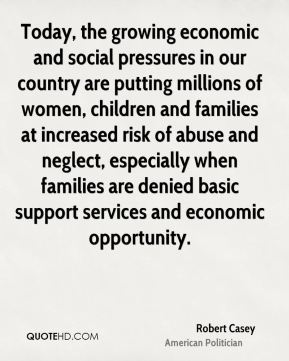 Robert Casey - Today, the growing economic and social pressures in our country are putting millions of women, children and families at increased risk of abuse and neglect, especially when families are denied basic support services and economic opportunity.