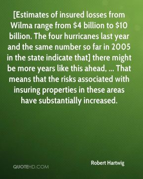Robert Hartwig  - [Estimates of insured losses from Wilma range from $4 billion to $10 billion. The four hurricanes last year and the same number so far in 2005 in the state indicate that] there might be more years like this ahead, ... That means that the risks associated with insuring properties in these areas have substantially increased.