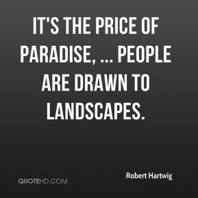 Robert Hartwig  - It's the price of paradise, ... People are drawn to landscapes.